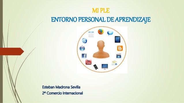 MI PLE ENTORNO PERSONAL DE APRENDIZAJE Esteban Madrona Sevilla 2º Comercio Internacional