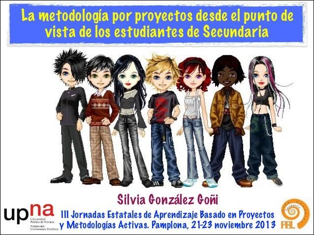 La metodología por proyectos desde el punto de vista de los estudiantes de Secundaria  Silvia González Goñi III Jornadas E...