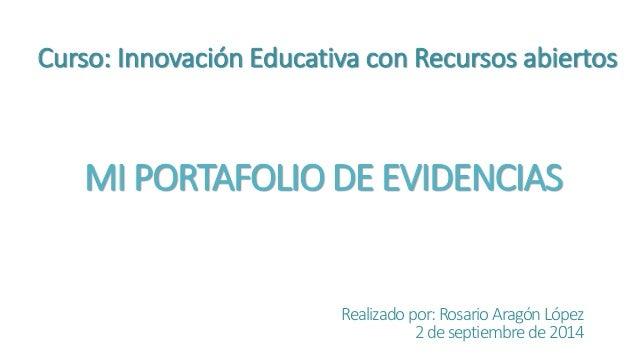Curso: Innovación Educativa con Recursos abiertos  MI PORTAFOLIO DE EVIDENCIAS  Realizado por: Rosario Aragón López  2 de ...