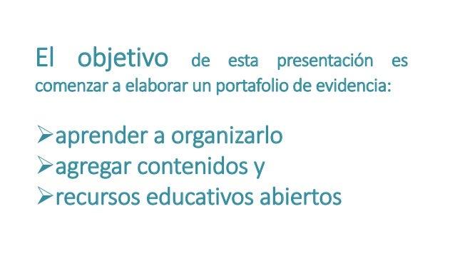 El objetivo de esta presentación es  comenzar a elaborar un portafolio de evidencia:  aprender a organizarlo  agregar co...