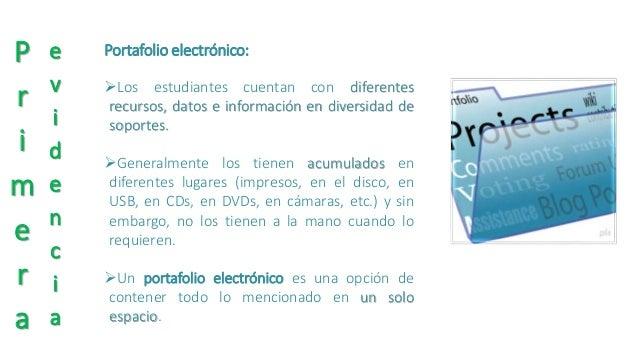 P  r  i  m  e  r  a  e  v  i  d  e  n  c  i  a  Portafolio electrónico:  Los estudiantes cuentan con diferentes  recursos...
