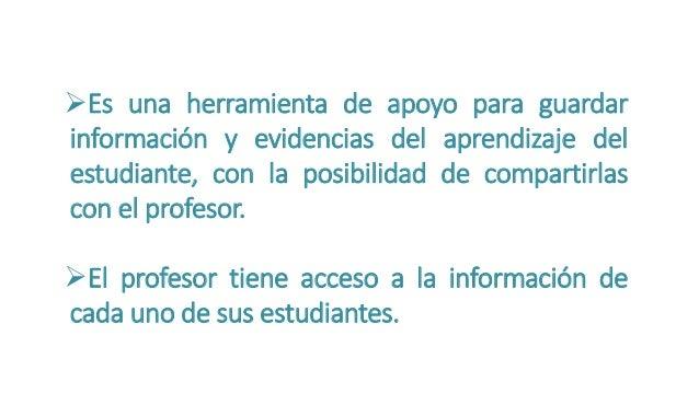 Es una herramienta de apoyo para guardar  información y evidencias del aprendizaje del  estudiante, con la posibilidad de...