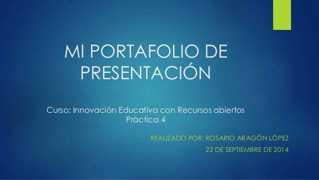 MI PORTAFOLIO DE  PRESENTACIÓN  Curso: Innovación Educativa con Recursos abiertos  Práctica 4  REALIZADO POR: ROSARIO ARAG...