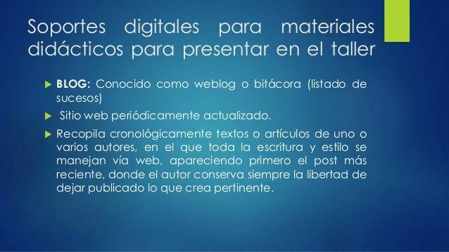 Soportes digitales para materiales  didácticos para presentar en el taller   BLOG: Conocido como weblog o bitácora (lista...