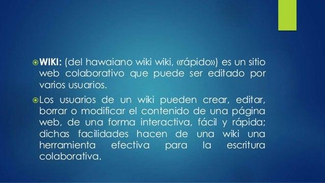 WIKI: (del hawaiano wiki wiki, «rápido») es un sitio  web colaborativo que puede ser editado por  varios usuarios.  Los ...