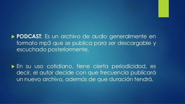  PODCAST: Es un archivo de audio generalmente en  formato mp3 que se publica para ser descargable y  escuchado posteriorm...