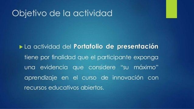Objetivo de la actividad   La actividad del Portafolio de presentación  tiene por finalidad que el participante exponga  ...