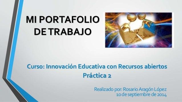 MI PORTAFOLIO  DE TRABAJO  Curso: Innovación Educativa con Recursos abiertos  Práctica 2  Realizado por: Rosario Aragón Ló...