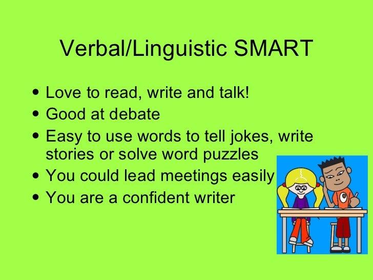 Verbal/Linguistic SMART <ul><li>Love to read, write and talk! </li></ul><ul><li>Good at debate </li></ul><ul><li>Easy to u...