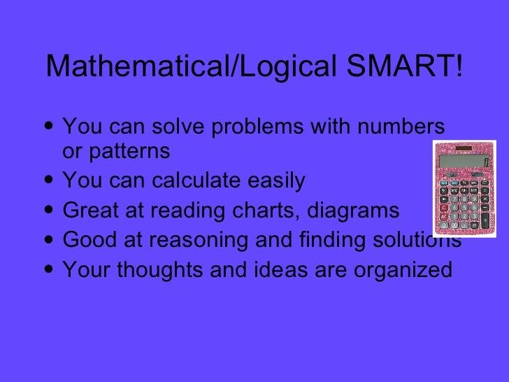 Mathematical/Logical SMART! <ul><li>You can solve problems with numbers or patterns </li></ul><ul><li>You can calculate ea...