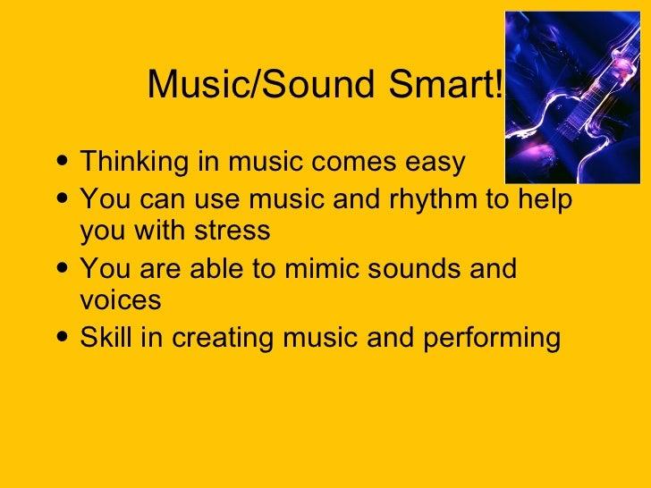 Music/Sound Smart! <ul><li>Thinking in music comes easy </li></ul><ul><li>You can use music and rhythm to help you with st...