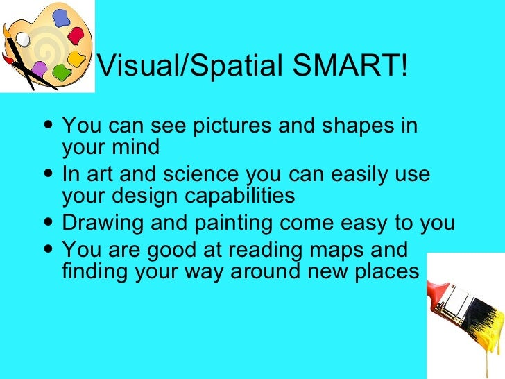 Visual/Spatial SMART! <ul><li>You can see pictures and shapes in your mind </li></ul><ul><li>In art and science you can ea...