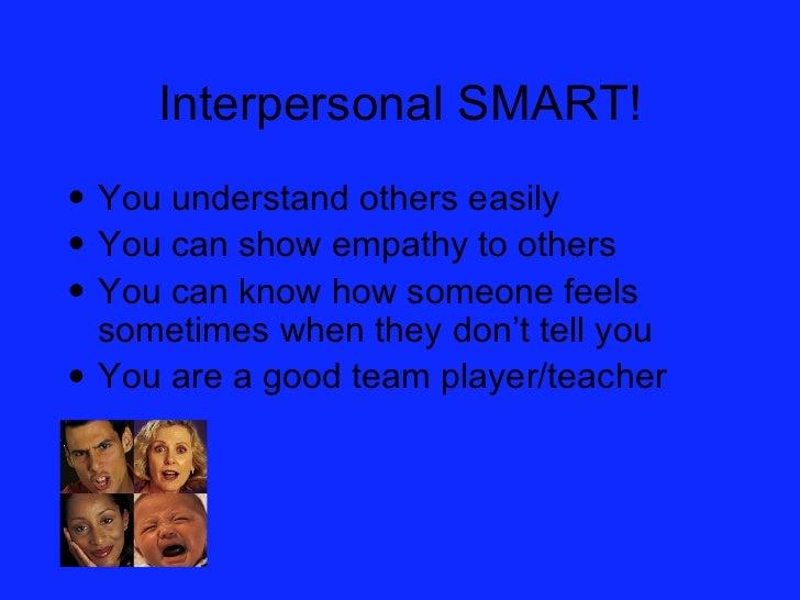Interpersonal SMART! <ul><li>You understand others easily </li></ul><ul><li>You can show empathy to others </li></ul><ul><...