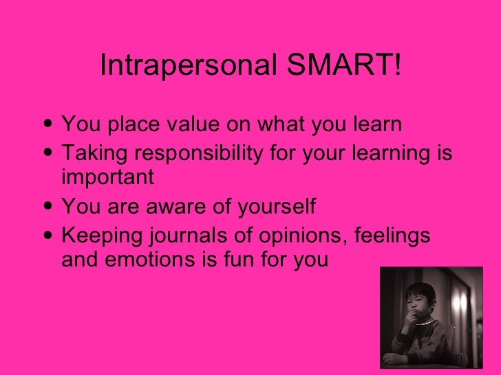Intrapersonal SMART! <ul><li>You place value on what you learn </li></ul><ul><li>Taking responsibility for your learning i...