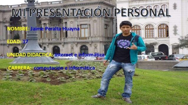 NOMBRE: Jaime Peralta Huayna EDAD: 17 UNIDAD DIDACTICA: internet e informática CARRERA: computación e informática