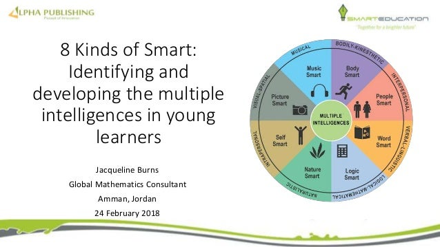 8 Kinds of Smart: Identifying and developing the multiple intelligences in young learners Jacqueline Burns Global Mathemat...