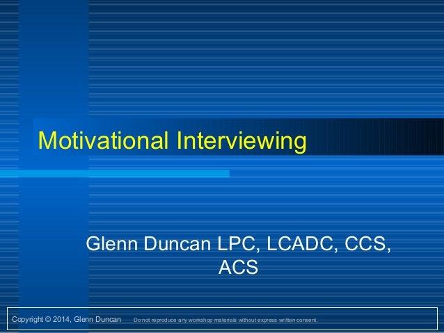 Copyright © 2014, Glenn Duncan Do not reproduce any workshop materials without express written consent. Motivational Inter...