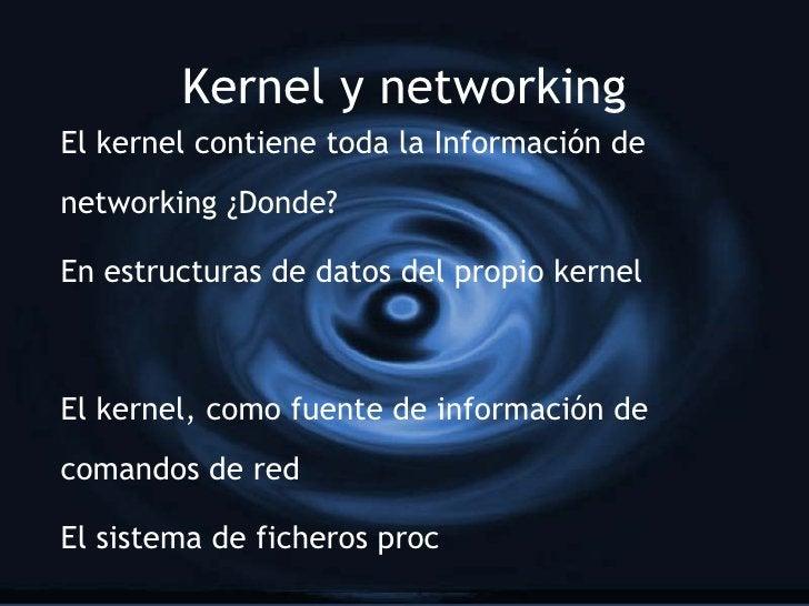Kernel y networking El kernel contiene toda la Información de networking ¿Donde?  En estructuras de datos del propio kerne...