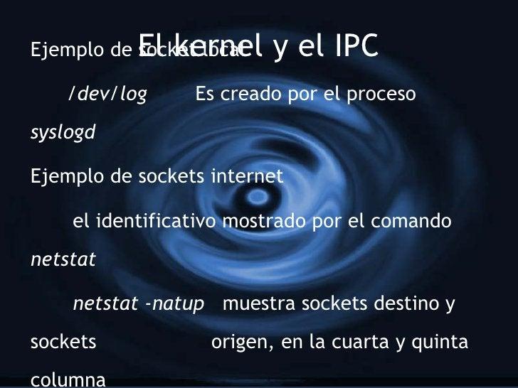 El kernel y el IPC Ejemplo de socket local /dev/log   Es creado por el proceso  syslogd Ejemplo de sockets internet el ide...