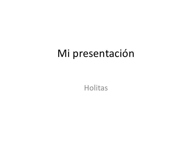 Mi presentación       Holitas