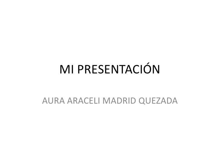 MI PRESENTACIÓN<br />AURA ARACELI MADRID QUEZADA<br />