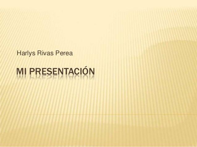 MI PRESENTACIÓN Harlys Rivas Perea