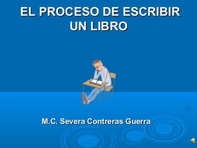 EL PROCESO DE ESCRIBIREL PROCESO DE ESCRIBIR UN LIBROUN LIBRO M.C. Severa Contreras GuerraM.C. Severa Contreras Guerra