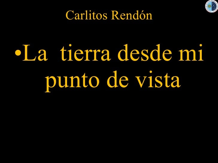 Carlitos Rendón <ul><li>La  tierra desde mi punto de vista </li></ul>