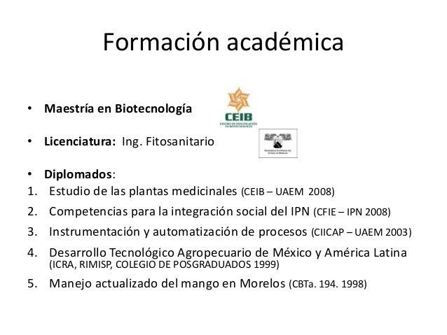 Formación académica• Maestría en Biotecnología• Licenciatura: Ing. Fitosanitario• Diplomados:1. Estudio de las plantas med...