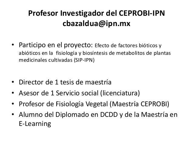 Profesor Investigador del CEPROBI-IPNcbazaldua@ipn.mx• Participo en el proyecto: Efecto de factores bióticos yabióticos en...