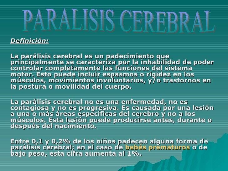 Definición:   La parálisis cerebral es un padecimiento que principalmente se caracteriza por la inhabilidad de poder contr...