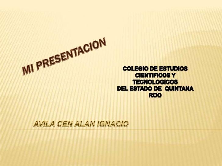 MI PRESENTACION<br />COLEGIO DE ESTUDIOS CIENTIFICOS Y TECNOLOGICOS  <br />DEL ESTADO DE  QUINTANA ROO<br />AVILA CEN ALAN...