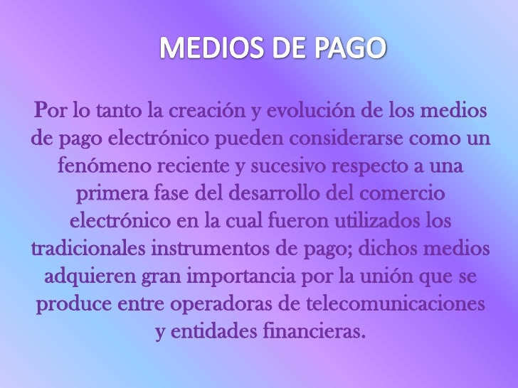 MEDIOS DE PAGO<br />Por lo tanto la creación y evolución de los medios de pago electrónico pueden considerarse como un fen...
