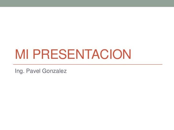MI PRESENTACIONIng. Pavel Gonzalez