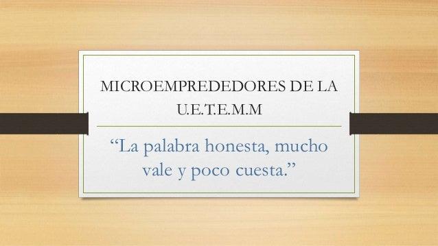 """MICROEMPREDEDORES DE LA U.E.T.E.M.M """"La palabra honesta, mucho vale y poco cuesta."""""""