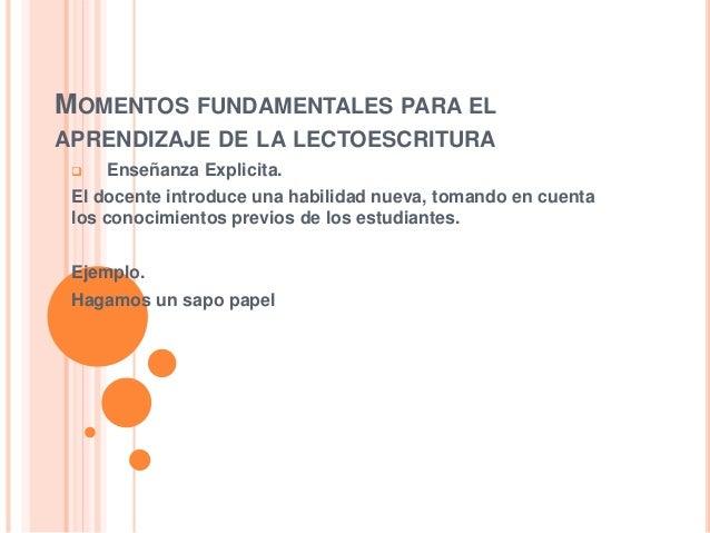MOMENTOS FUNDAMENTALES PARA EL APRENDIZAJE DE LA LECTOESCRITURA  Enseñanza Explicita. El docente introduce una habilidad ...