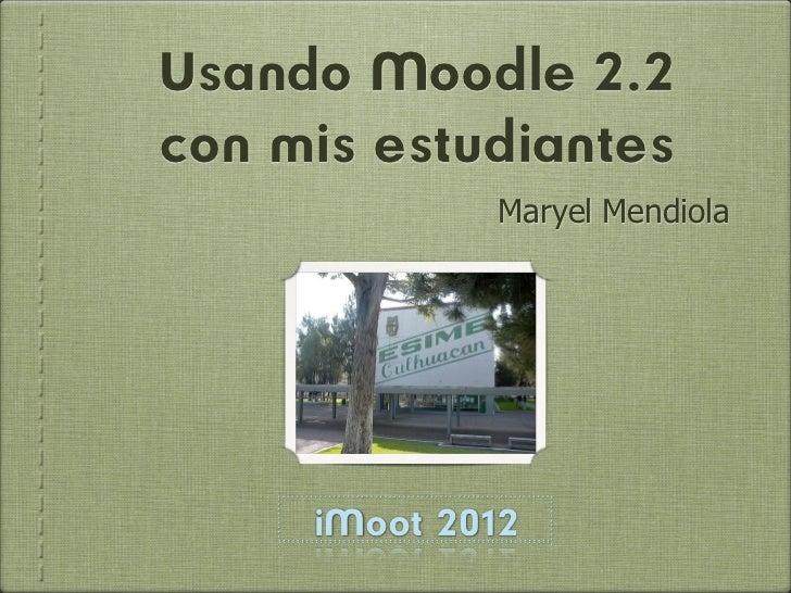 Usando Moodle 2.2con mis estudiantes              Maryel Mendiola     iMoot 2012