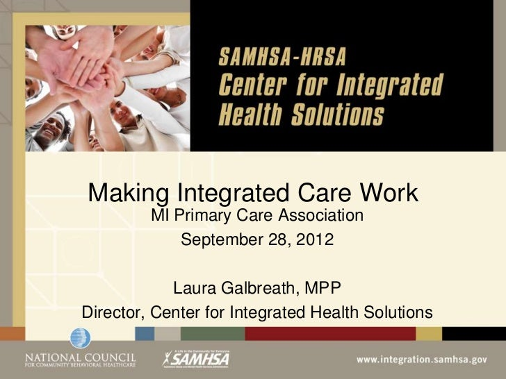 Making Integrated Care Work         MI Primary Care Association             September 28, 2012            Laura Galbreath,...