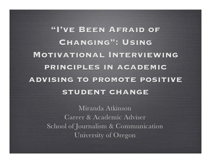 """""""I've Been Afraid of      Changing"""": Using Motivational Interviewing  principles in academicadvising to promote positive  ..."""