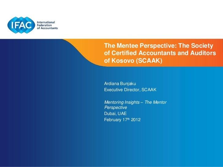 The Mentee Perspective: The Societyof Certified Accountants and Auditorsof Kosovo (SCAAK)Ardiana BunjakuExecutive Director...