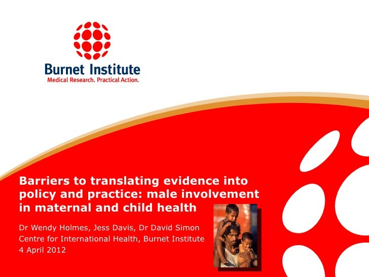 Barriers to translating evidence intopolicy and practice: male involvementin maternal and child healthDr Wendy Holmes, Jes...