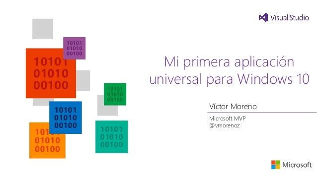 Mi primera aplicación universal para Windows 10 Víctor Moreno Microsoft MVP @vmorenoz