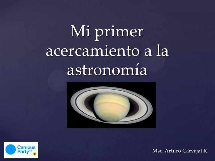 Mi primeracercamiento a la   astronomía              Msc. Arturo Carvajal R