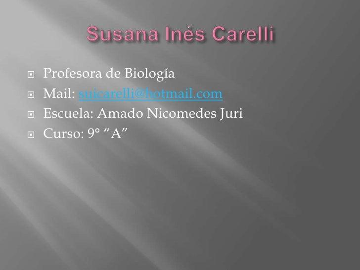 Susana Inés Carelli <br />Profesora de Biología<br />Mail: suicarelli@hotmail.com<br />Escuela: Amado Nicomedes Juri<br />...