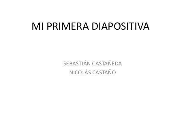 MI PRIMERA DIAPOSITIVA  SEBASTIÁN CASTAÑEDA NICOLÁS CASTAÑO