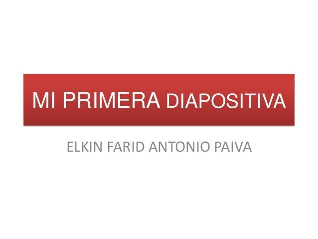MI PRIMERA DIAPOSITIVA ELKIN FARID ANTONIO PAIVA