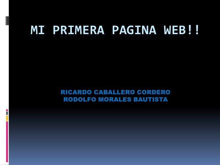 MI PRIMERA PAGINA WEB!!    RICARDO CABALLERO CORDERO     RODOLFO MORALES BAUTISTA