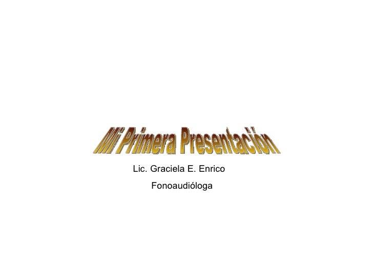 Mi Primera Presentación Lic. Graciela E. Enrico Fonoaudióloga