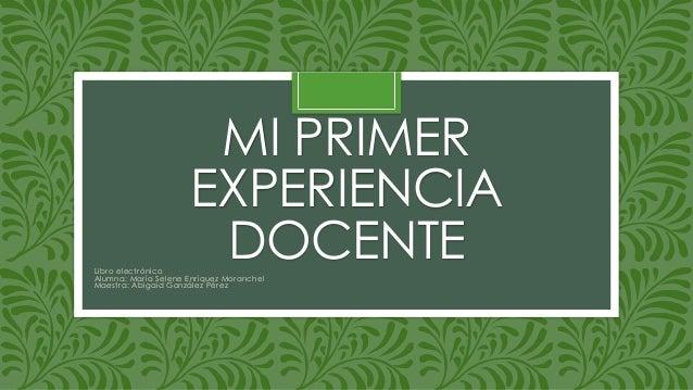 MI PRIMER  EXPERIENCIA  DOCENTE  Libro elect rónico  Alumna: Mar ía Selene Enr íquez Moranchel  Maest ra: Abigaid González...