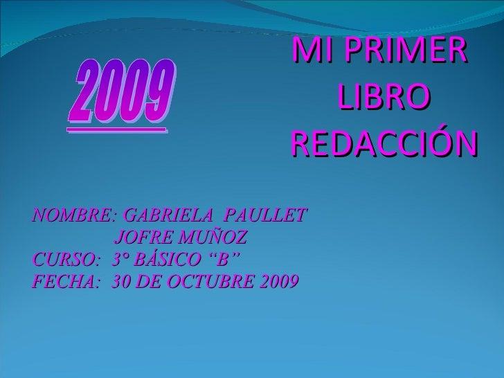 """NOMBRE: GABRIELA  PAULLET  JOFRE MUÑOZ CURSO:  3° BÁSICO """"B"""" FECHA:  30 DE OCTUBRE 2009 MI PRIMER  LIBRO REDACCIÓN"""